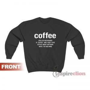 Coffee Spelled Backwards Is Eeffoc And I Don't Give Eeffoc Sweatshirt