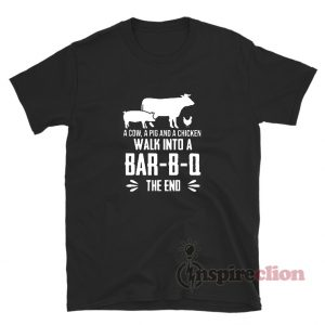 A Cow A Pig And A Chicken Walk Into A Bar-B-Q The End T-Shirt