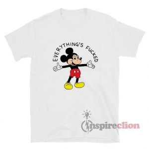 Mickey Mouse Everything's Fucked T-Shirt