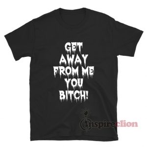 Get Away From Me You Bitch T-Shirt For Unisex