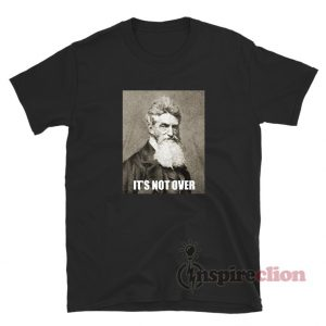 It's Not Over John Brown T-Shirt