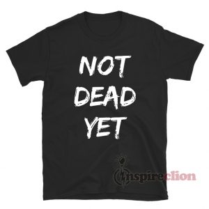 Not Dead Yet T-Shirt For Unisex