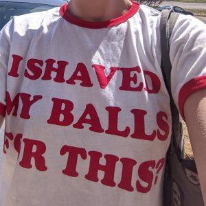 I Shaved My Balls For This Ringer T-Shirt