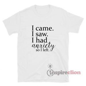 I Came I Saw I Had Anxiety So I Left T-Shirt