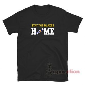 Stay The Blazes Home T-Shirt For Unisex