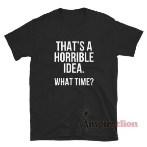That's A Horrible Idea What Time T-Shirt