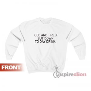 Old And Tired But Down To Day Drink Sweatshirt
