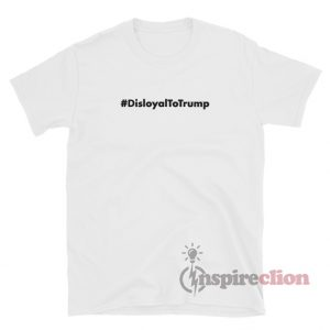 Disloyal To Trump T-Shirt For Unisex