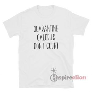 Quarantine Calories Don't Count T-Shirt