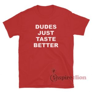 Dudes Just Taste Better T-Shirt For Unisex