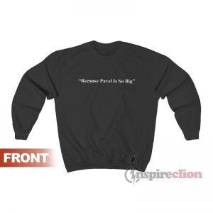 Because Pavel Is So Big Sweatshirt