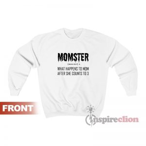 Momster What Happens To Mom After She Counts To 3 Sweatshirt