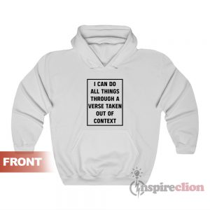 I Can Do All Things Through A Verse Taken Out Of Context Hoodie