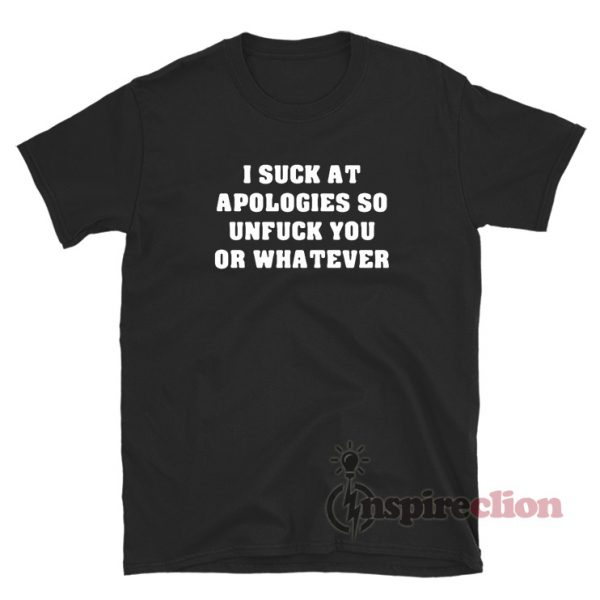 I Suck At Apologies So Unfuck You Or Whatever T-Shirt