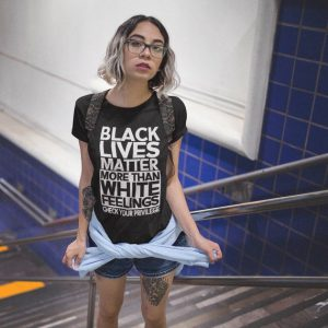 Black lives Matter More Than White Feelings Check Privilege T-Shirt