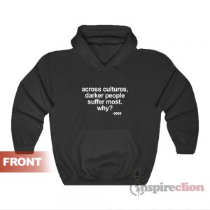 Across Cultures Darker People Suffer Most Why Hoodie