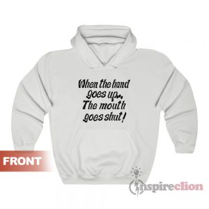 When My Hand Goes Up Your Mouth Goes Shut Hoodie