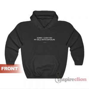 Sorry I Can't Pay My Bills With Exposure Hoodie