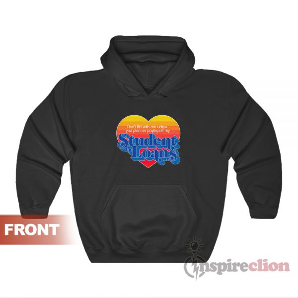 Don't Flirt With Me Unless You Plan On Paying Off My Student Loans Hoodie
