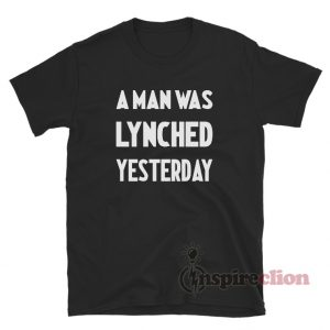 A Man Was Lynched Yesterday T-Shirt
