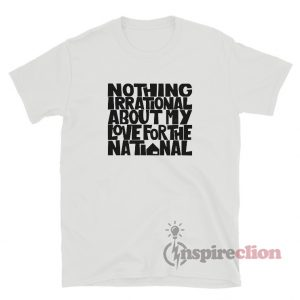 Nothing Irrational My Love For National T-Shirt