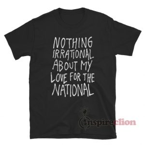 Nothing Irrational About My Love For The National T-Shirt