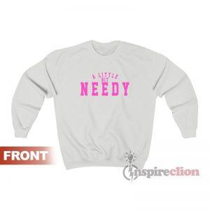 A Little Bit Needy Sweatshirt