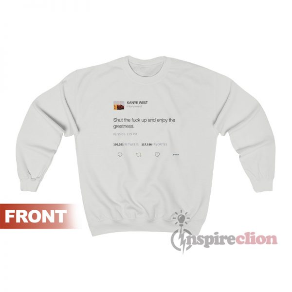 Shut The Fuck Up And Enjoy The Greatness - Kanye West Tweet Sweatshirt