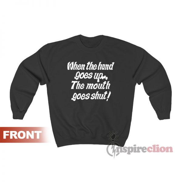 When My Hand Goes Up Your Mouth Goes Shut Sweatshirt