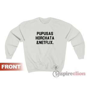 Pupusas Horchata And Netflix Sweatshirt