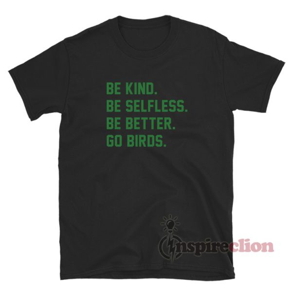 Be Kind Be Selfless Be Better Go Birds T-Shirt