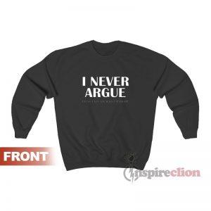 I Never Argue I Just Explain Why I'm Right Sweatshirt
