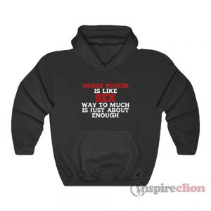 Horse Power Is Like Sex Way Too Much Is Just About Enough Hoodie