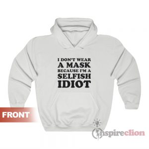 I Don't Wear A Mask Because I'm A Selfish Idiot Hoodie