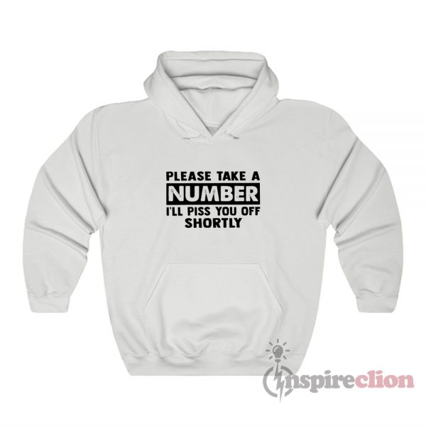 Please Take A Number I'll Piss You Off Shortly Hoodie