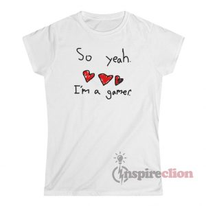 So Yeah I'm A Gamer T-Shirt