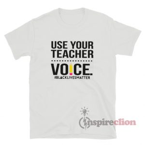 Use Your Teacher Voice Black Lives Matter T-Shirt