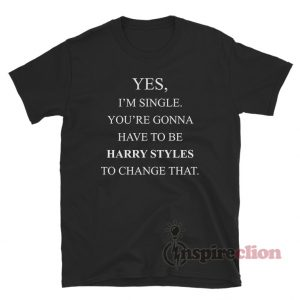 Yes, I'm Single Your Gonna Have To Be Harry Styles To Change That T-Shirt