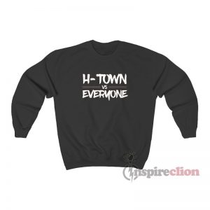H-Town Vs Everyone Sweatshirt