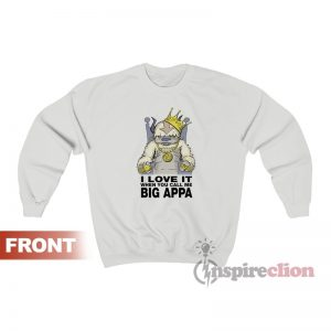 I Love It When You Call Me Big Appa Sweatshirt