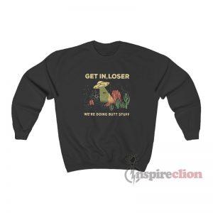 Get In Loser We're Doing Butt Stuff Alien Sweatshirt