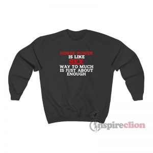 Horse Power Is Like Sex Way Too Much Is Just About Enough Sweatshirt