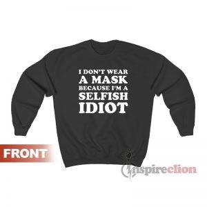 I Don't Wear A Mask Because I'm A Selfish Idiot Sweatshirt