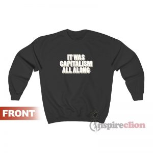 It Was Capitalism All Along Sweatshirt