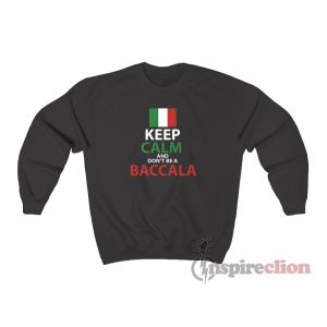 Italy Keep Calm And Don't Be A Baccala Sweatshirt