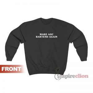 Make AOC Bartend Again Sweatshirt
