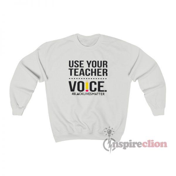 Use Your Teacher Voice Black Lives Matter Sweatshirt