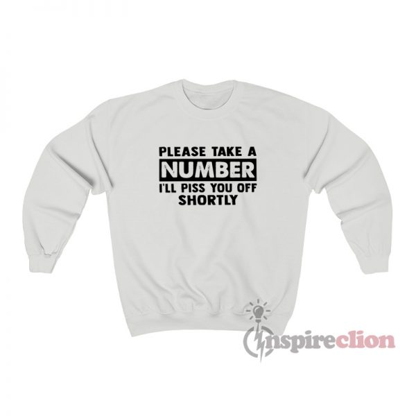 Please Take A Number I'll Piss You Off Shortly Sweatshirt