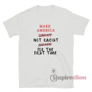 Make America Not Racist For The First Time T-Shirt