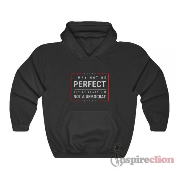 I May Not Be Perfect But At Least I'm Not A Democrat Hoodie